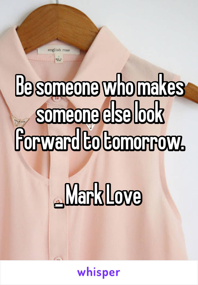 Be someone who makes someone else look forward to tomorrow.  _ Mark Love