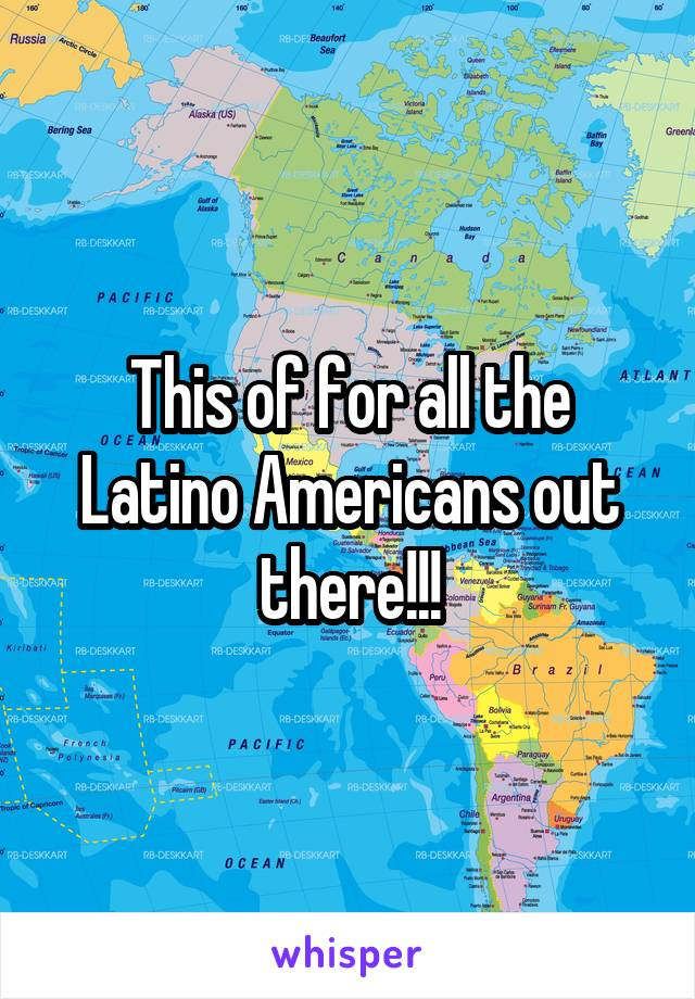 This of for all the Latino Americans out there!!!