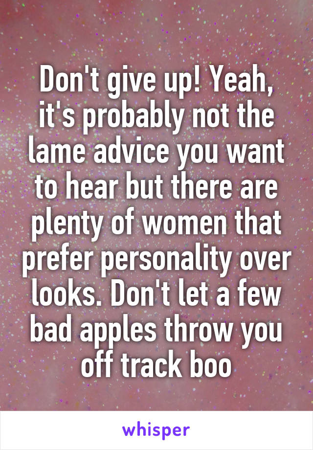 Don't give up! Yeah, it's probably not the lame advice you want to hear but there are plenty of women that prefer personality over looks. Don't let a few bad apples throw you off track boo