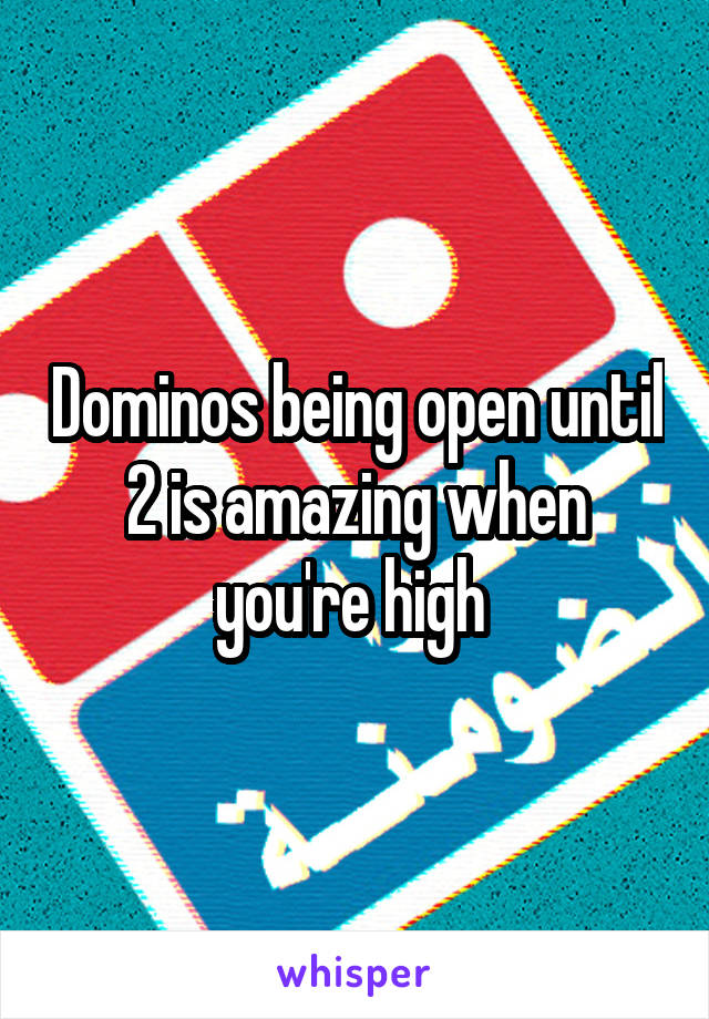 Dominos being open until 2 is amazing when you're high