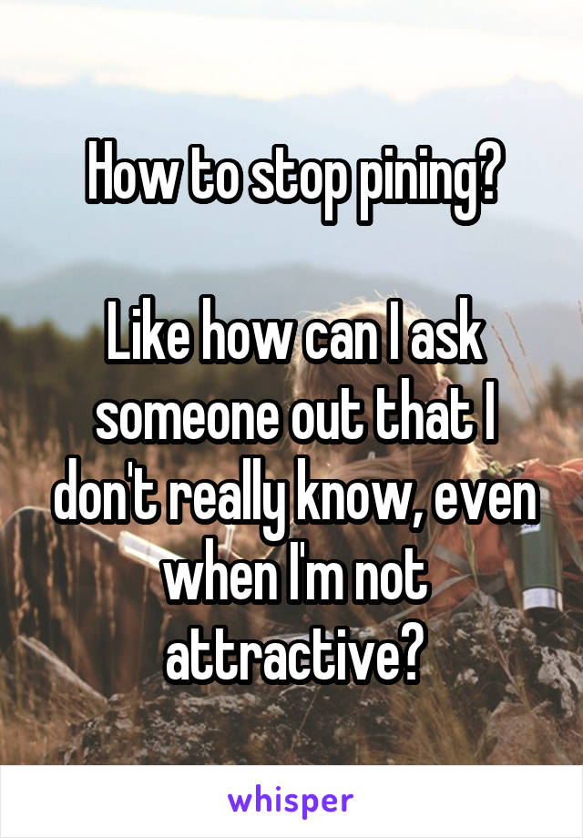 How to stop pining?  Like how can I ask someone out that I don't really know, even when I'm not attractive?