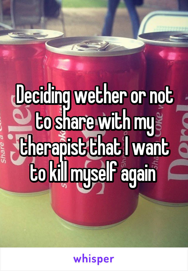 Deciding wether or not to share with my therapist that I want to kill myself again