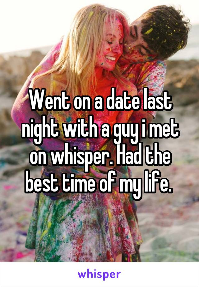 Went on a date last night with a guy i met on whisper. Had the best time of my life.