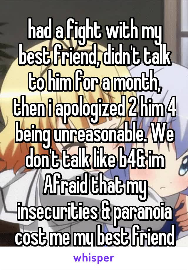 had a fight with my best friend, didn't talk to him for a month, then i apologized 2 him 4 being unreasonable. We don't talk like b4& im Afraid that my insecurities & paranoia cost me my best friend