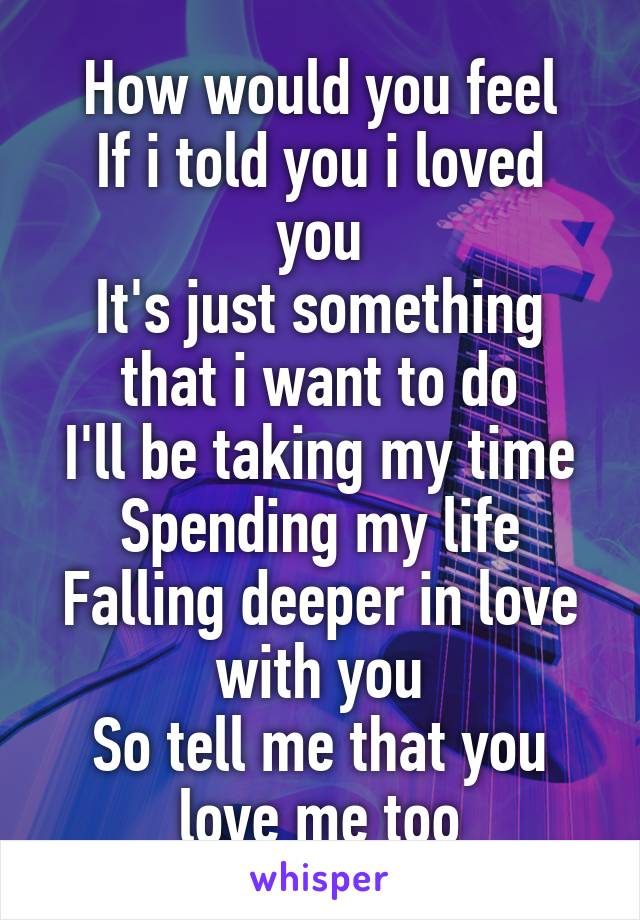 How would you feel If i told you i loved you It's just something that i want to do I'll be taking my time Spending my life Falling deeper in love with you So tell me that you love me too