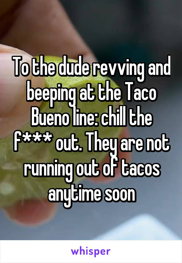 To the dude revving and beeping at the Taco Bueno line: chill the f*** out. They are not running out of tacos anytime soon