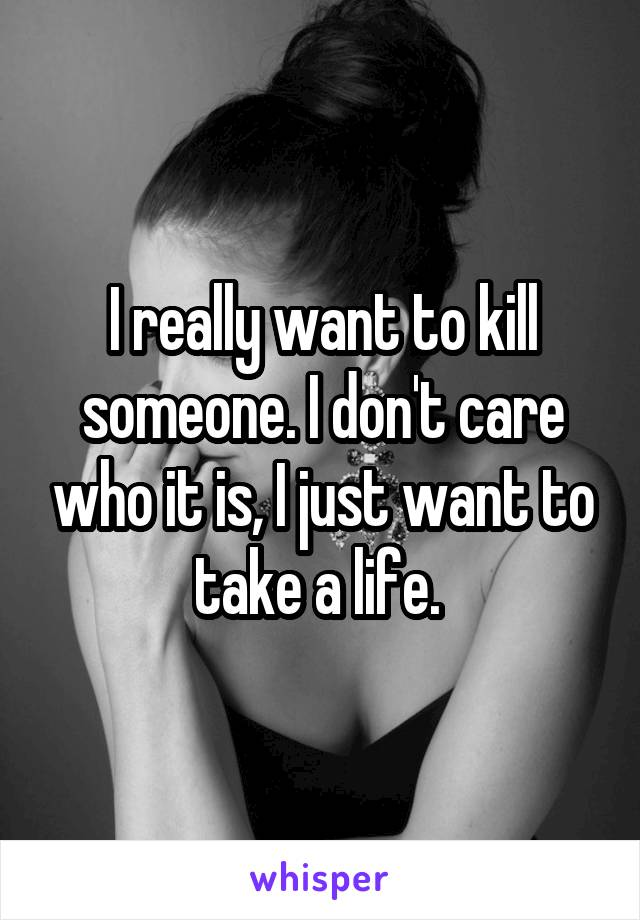 I really want to kill someone. I don't care who it is, I just want to take a life.