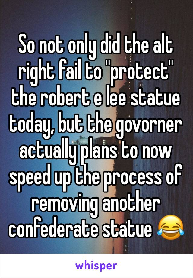 """So not only did the alt right fail to """"protect"""" the robert e lee statue today, but the govorner actually plans to now speed up the process of removing another confederate statue 😂"""
