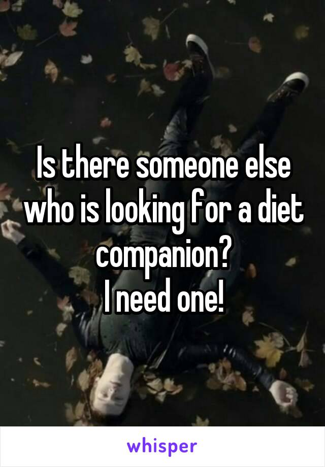 Is there someone else who is looking for a diet companion? I need one!