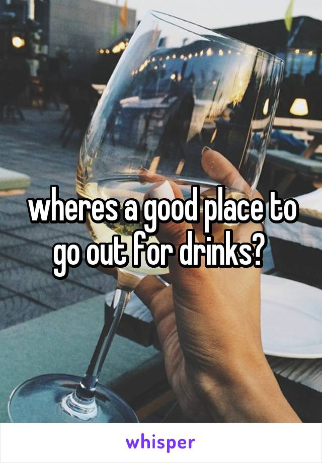 wheres a good place to go out for drinks?