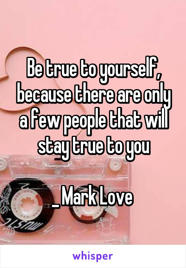 Be true to yourself, because there are only a few people that will stay true to you  _ Mark Love