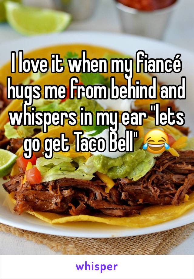 "I love it when my fiancé hugs me from behind and whispers in my ear ""lets go get Taco Bell"" 😂"