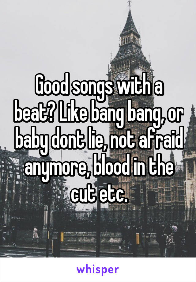 Good songs with a beat? Like bang bang, or baby dont lie, not afraid anymore, blood in the cut etc.
