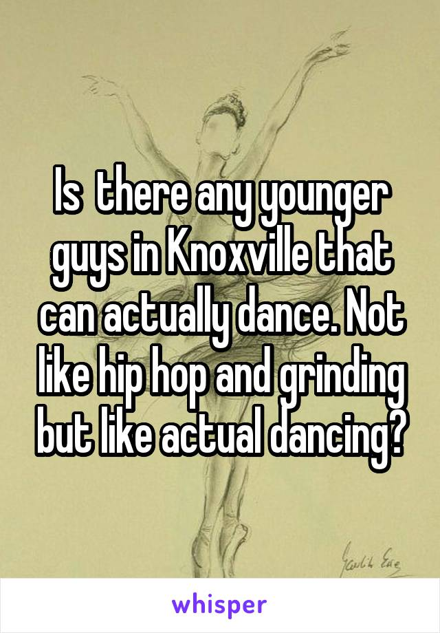 Is  there any younger guys in Knoxville that can actually dance. Not like hip hop and grinding but like actual dancing?