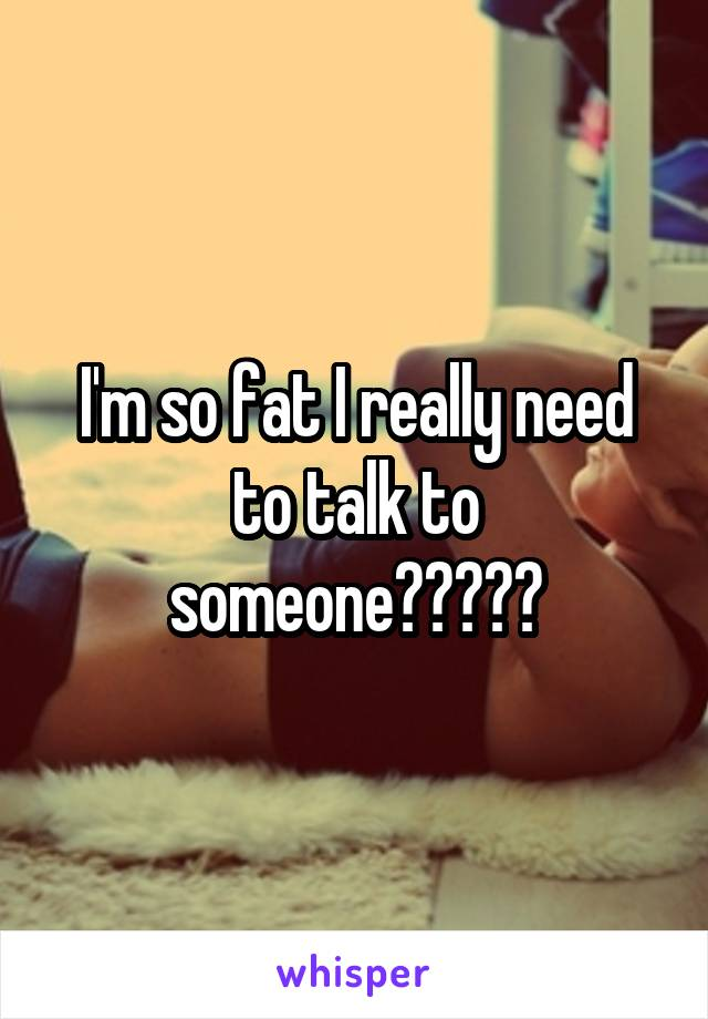 I'm so fat I really need to talk to someone?????