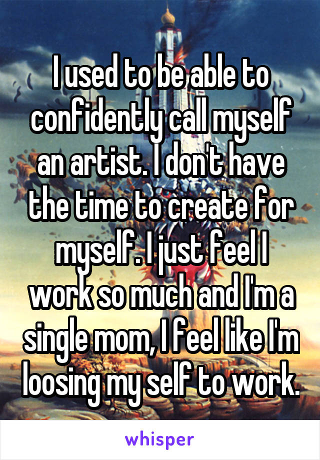 I used to be able to confidently call myself an artist. I don't have the time to create for myself. I just feel I work so much and I'm a single mom, I feel like I'm loosing my self to work.
