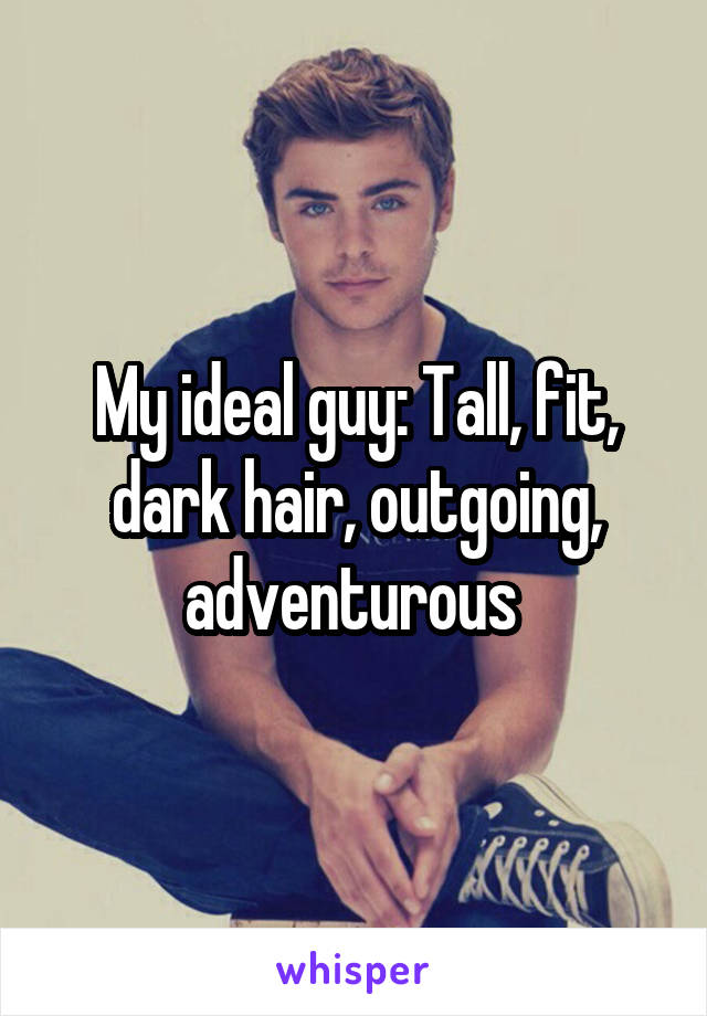My ideal guy: Tall, fit, dark hair, outgoing, adventurous