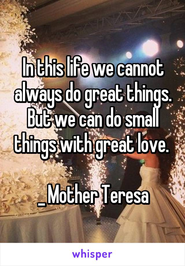 In this life we cannot always do great things. But we can do small things with great love.   _ Mother Teresa