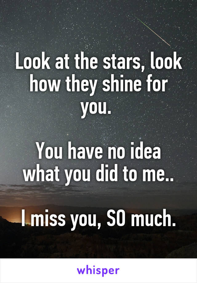 Look at the stars, look how they shine for you.   You have no idea what you did to me..  I miss you, SO much.