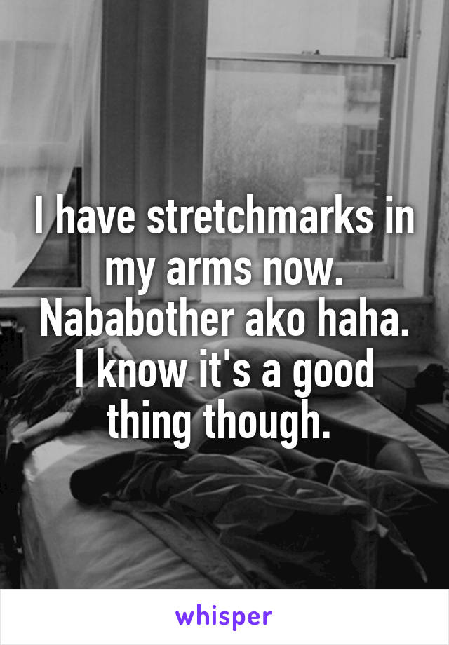 I have stretchmarks in my arms now. Nababother ako haha. I know it's a good thing though.