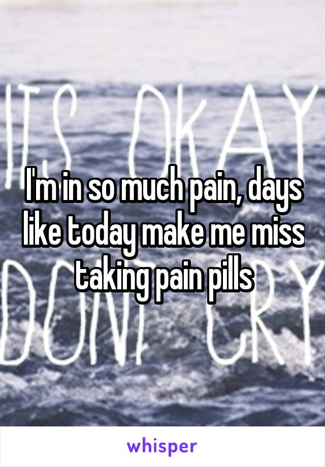 I'm in so much pain, days like today make me miss taking pain pills