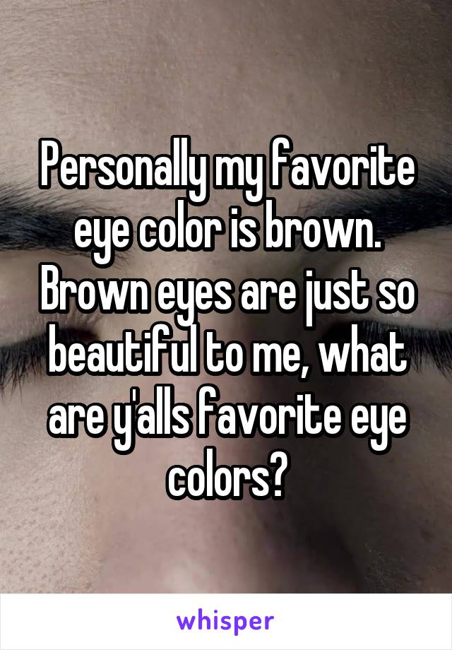Personally my favorite eye color is brown. Brown eyes are just so beautiful to me, what are y'alls favorite eye colors?