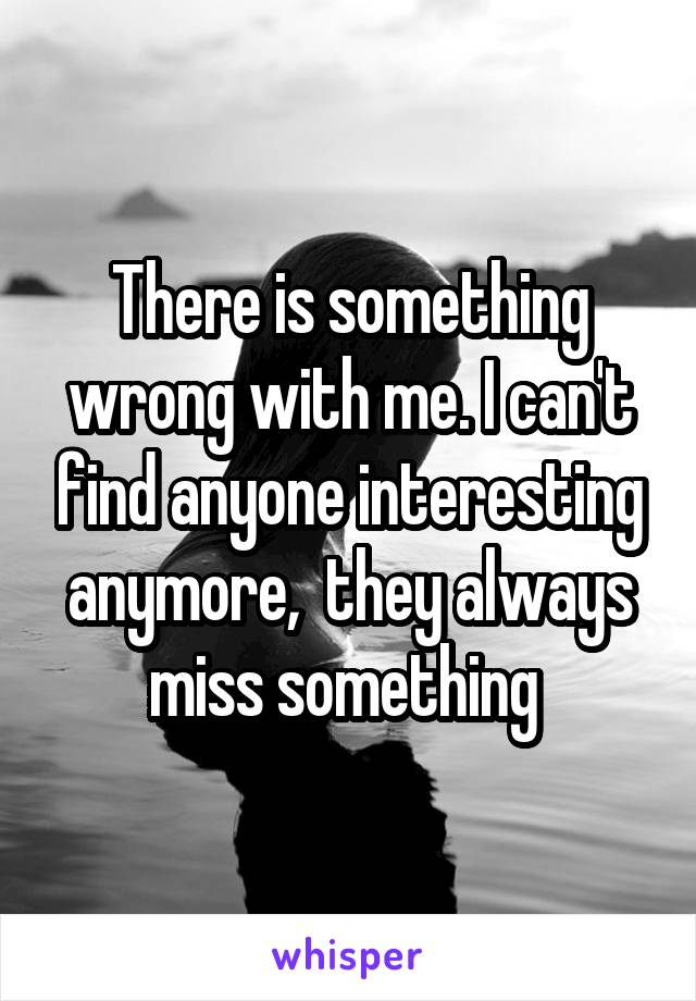There is something wrong with me. I can't find anyone interesting anymore,  they always miss something