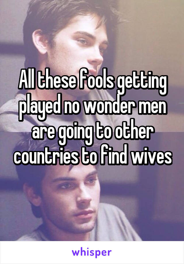 All these fools getting played no wonder men are going to other countries to find wives