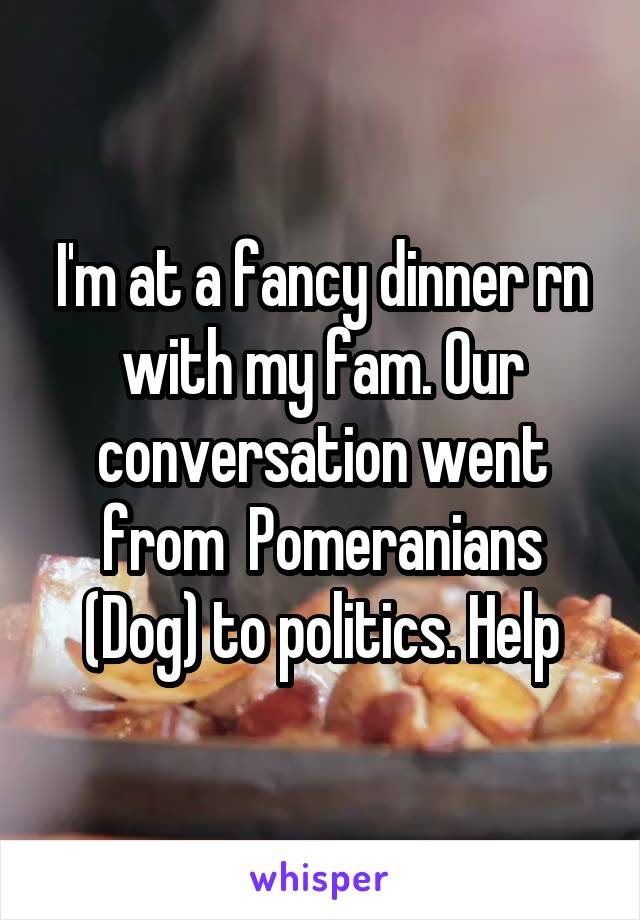 I'm at a fancy dinner rn with my fam. Our conversation went from  Pomeranians (Dog) to politics. Help