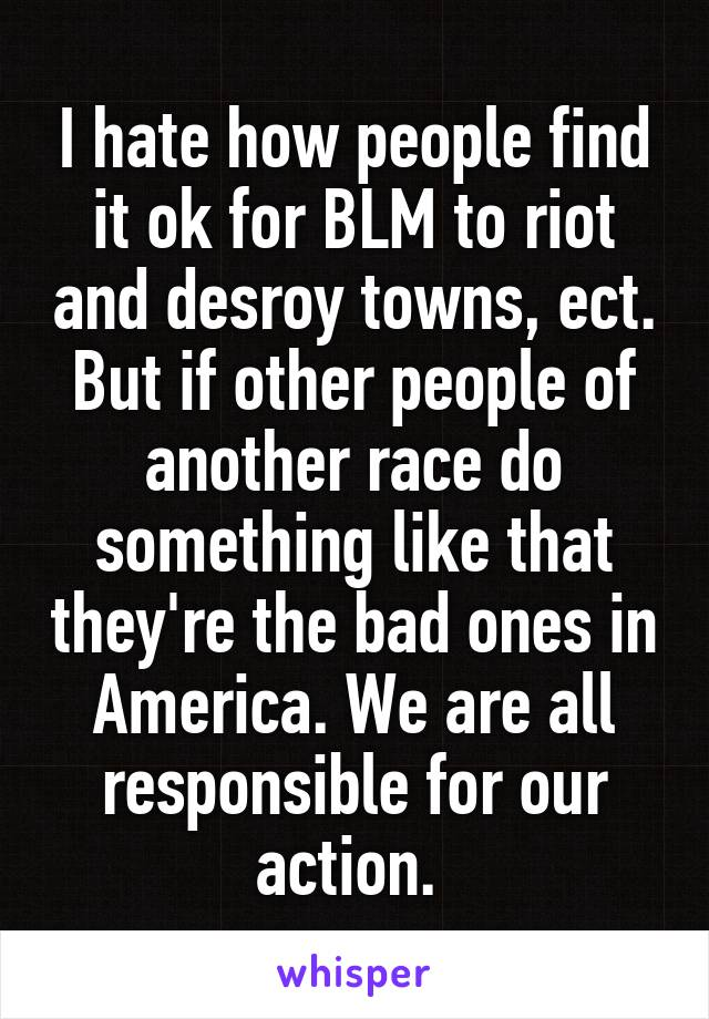 I hate how people find it ok for BLM to riot and desroy towns, ect. But if other people of another race do something like that they're the bad ones in America. We are all responsible for our action.