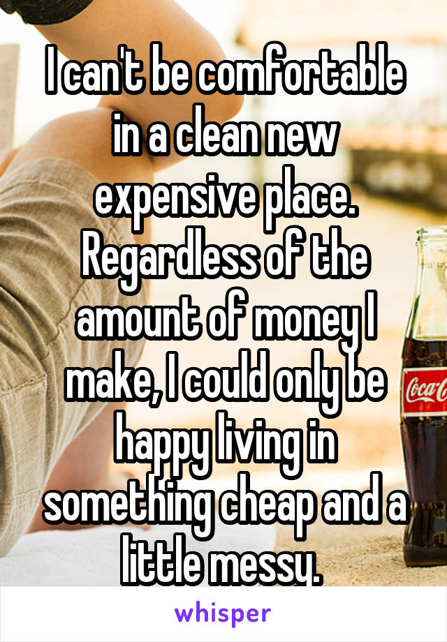 I can't be comfortable in a clean new expensive place. Regardless of the amount of money I make, I could only be happy living in something cheap and a little messy.