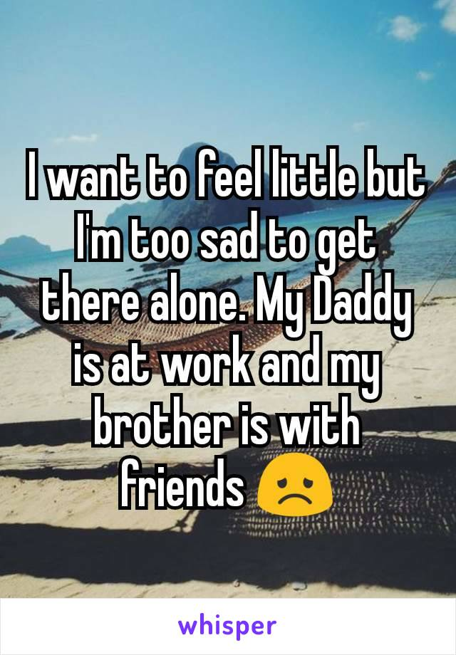 I want to feel little but I'm too sad to get there alone. My Daddy is at work and my brother is with friends 😞