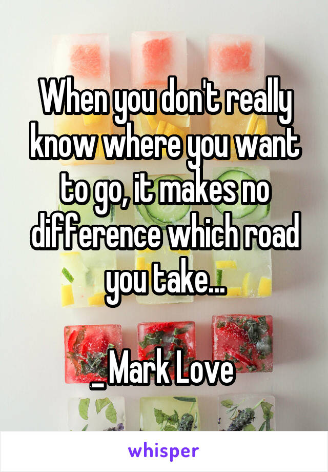 When you don't really know where you want to go, it makes no difference which road you take...  _ Mark Love