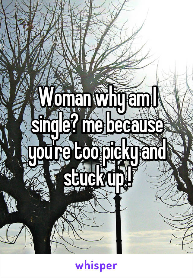 Woman why am I single? me because you're too picky and stuck up !