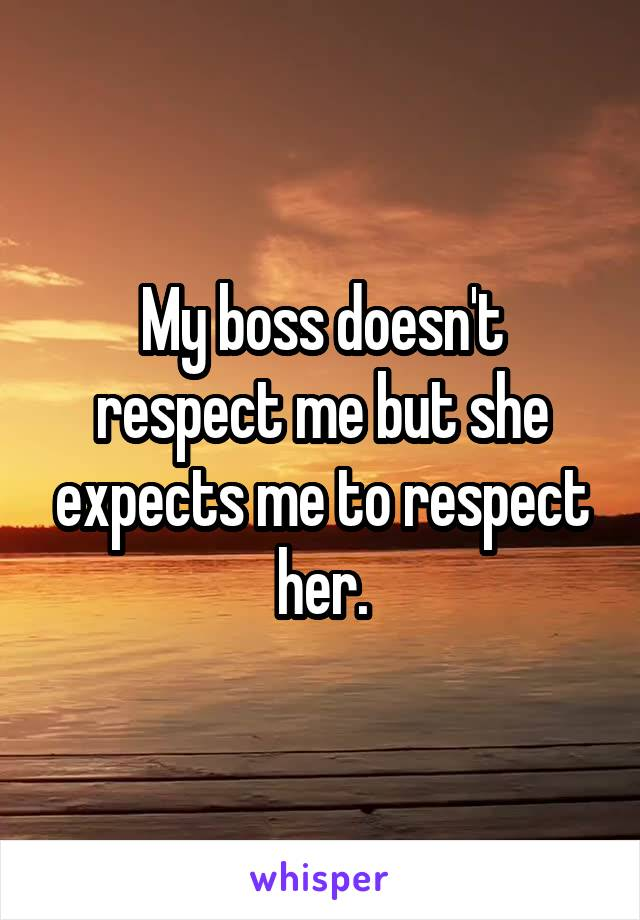 My boss doesn't respect me but she expects me to respect her.