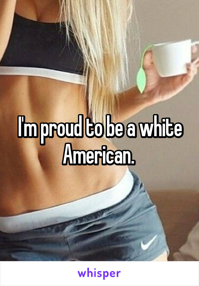 I'm proud to be a white American.