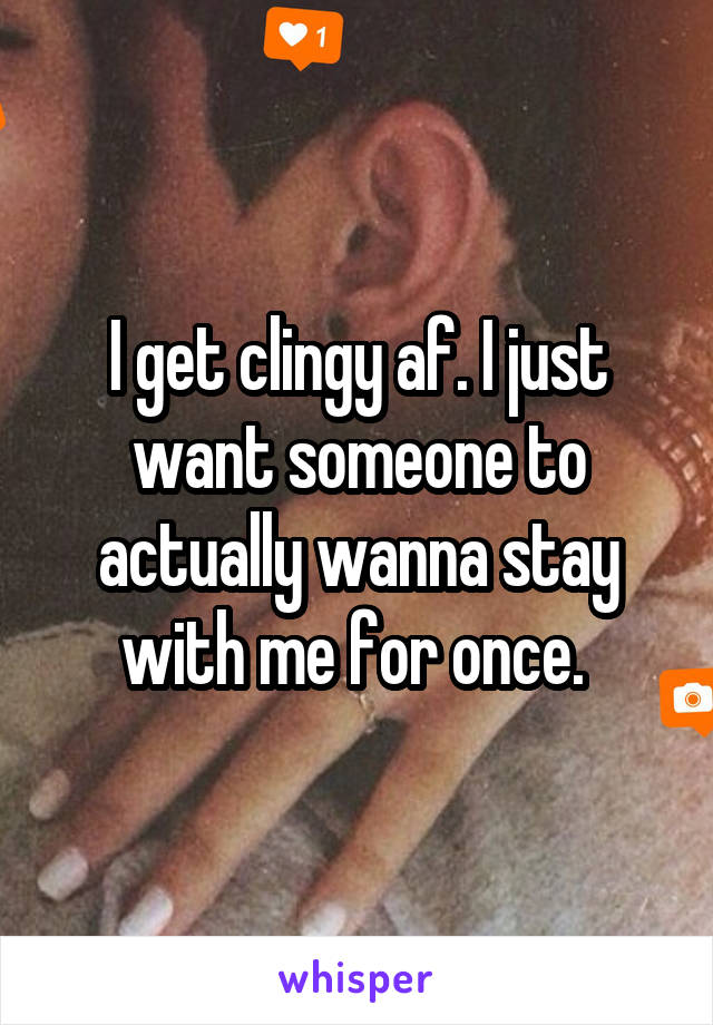 I get clingy af. I just want someone to actually wanna stay with me for once.