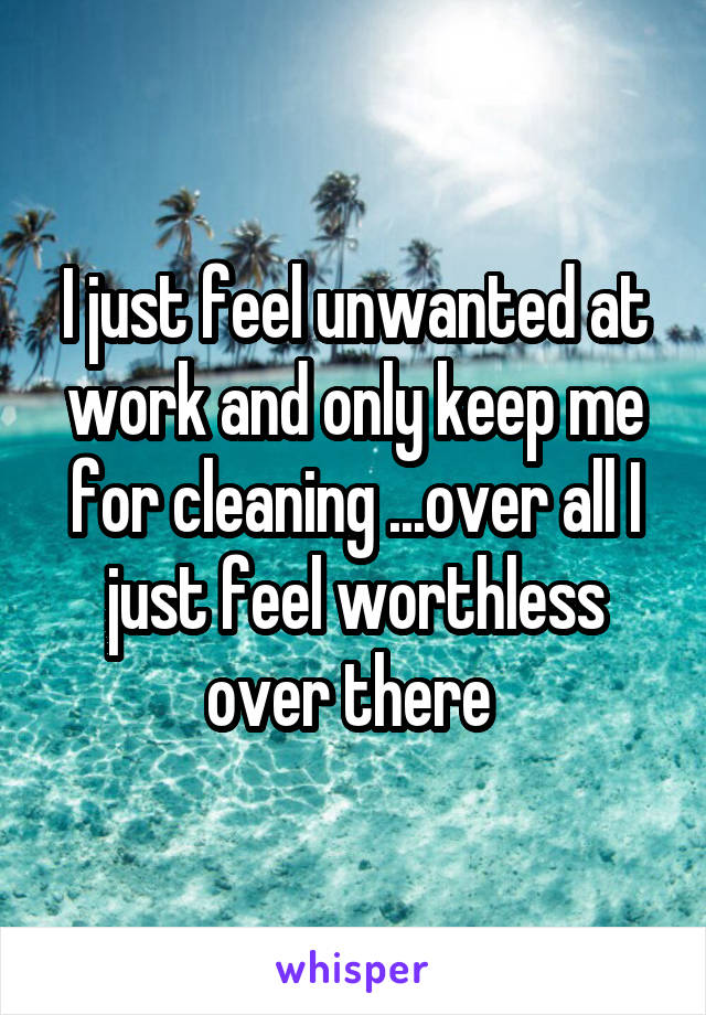 I just feel unwanted at work and only keep me for cleaning ...over all I just feel worthless over there