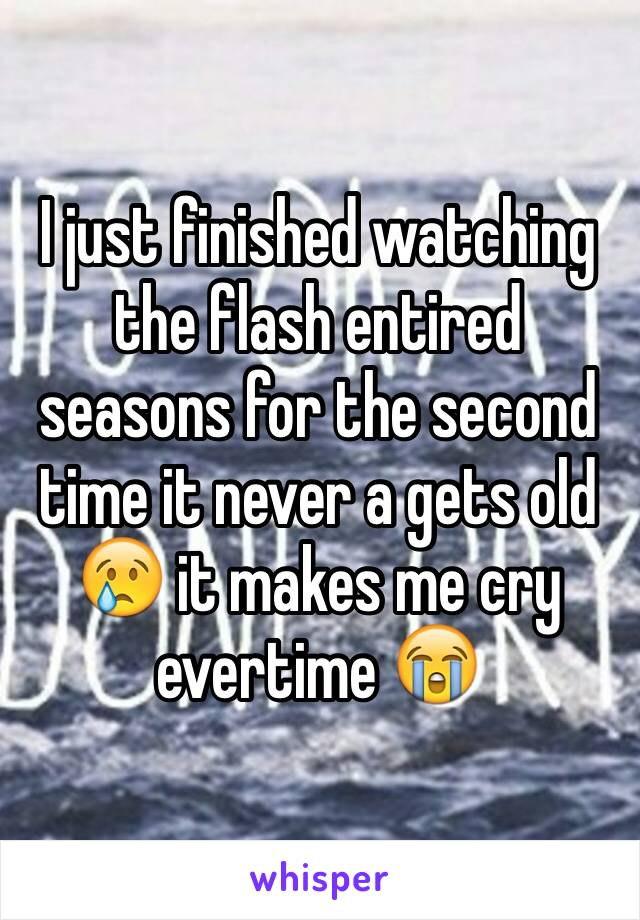 I just finished watching the flash entired seasons for the second time it never a gets old 😢 it makes me cry evertime 😭