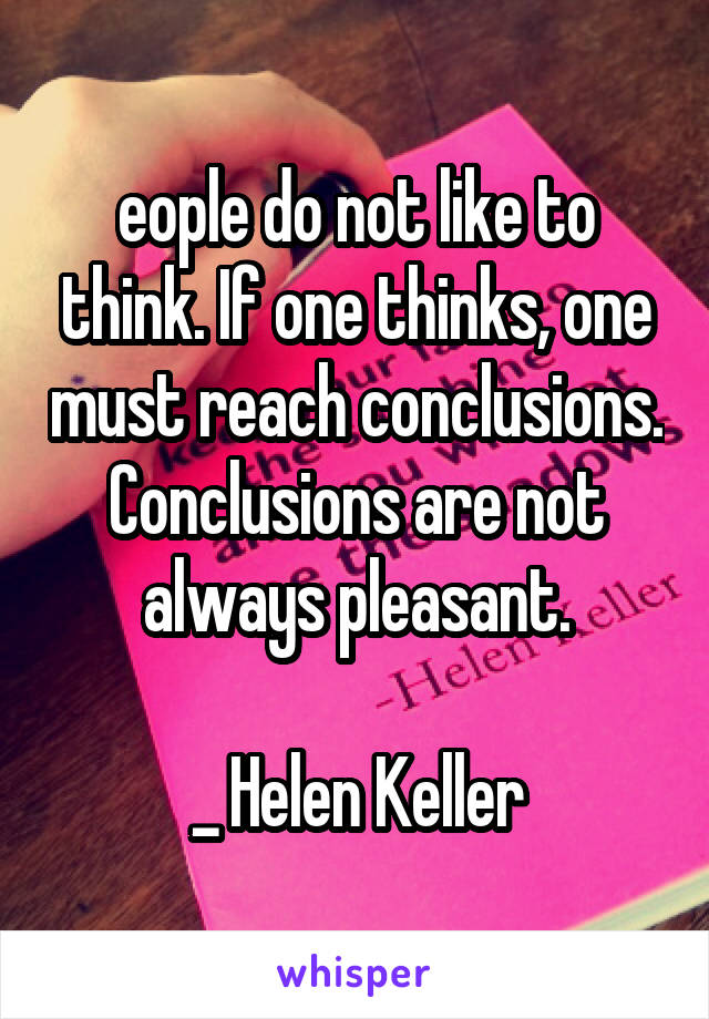 eople do not like to think. If one thinks, one must reach conclusions. Conclusions are not always pleasant.  _ Helen Keller
