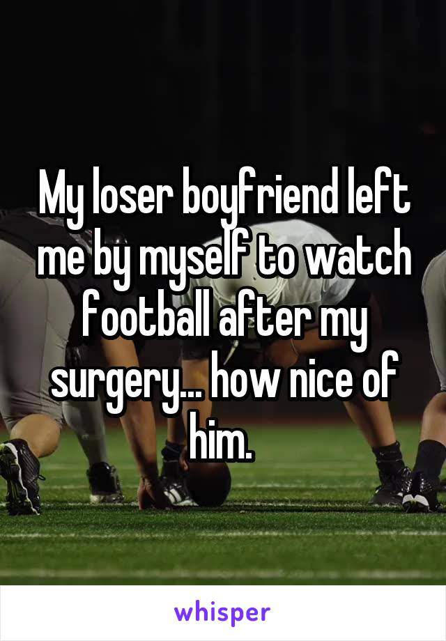 My loser boyfriend left me by myself to watch football after my surgery... how nice of him.