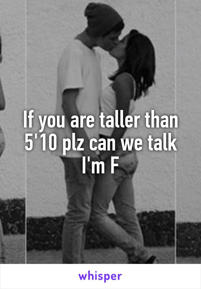 If you are taller than 5'10 plz can we talk I'm F
