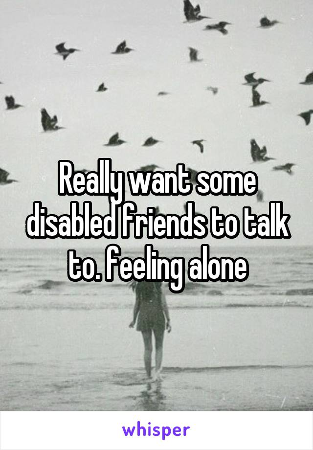 Really want some disabled friends to talk to. feeling alone
