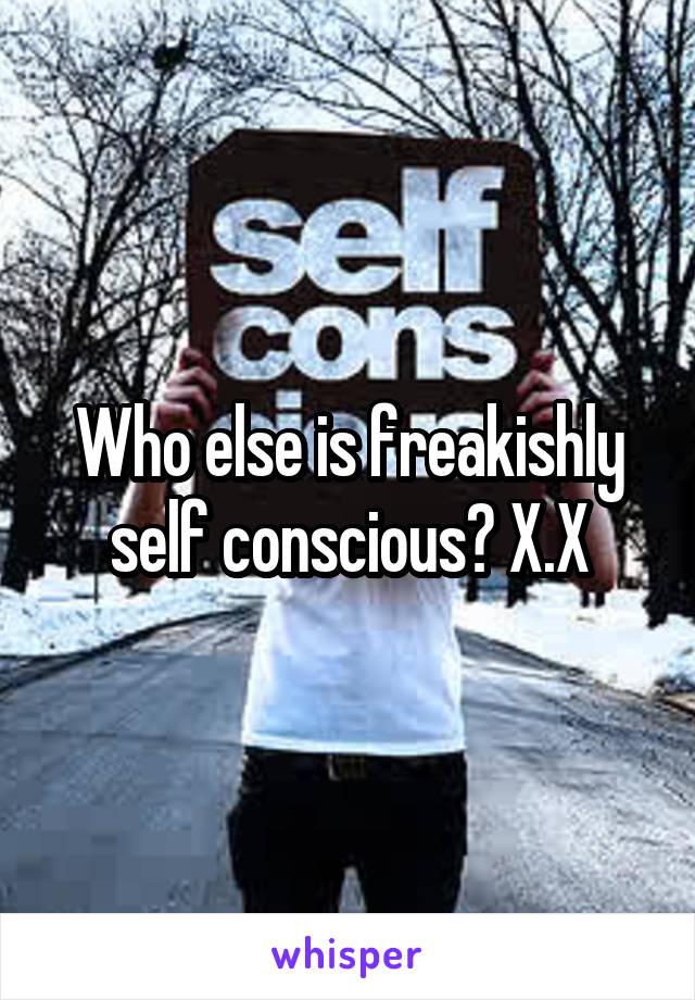 Who else is freakishly self conscious? X.X