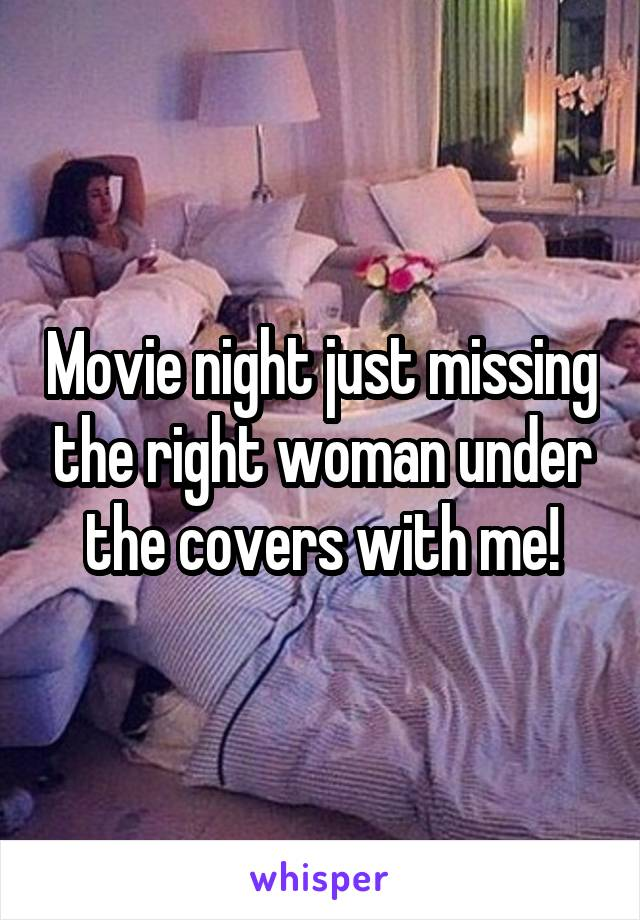 Movie night just missing the right woman under the covers with me!