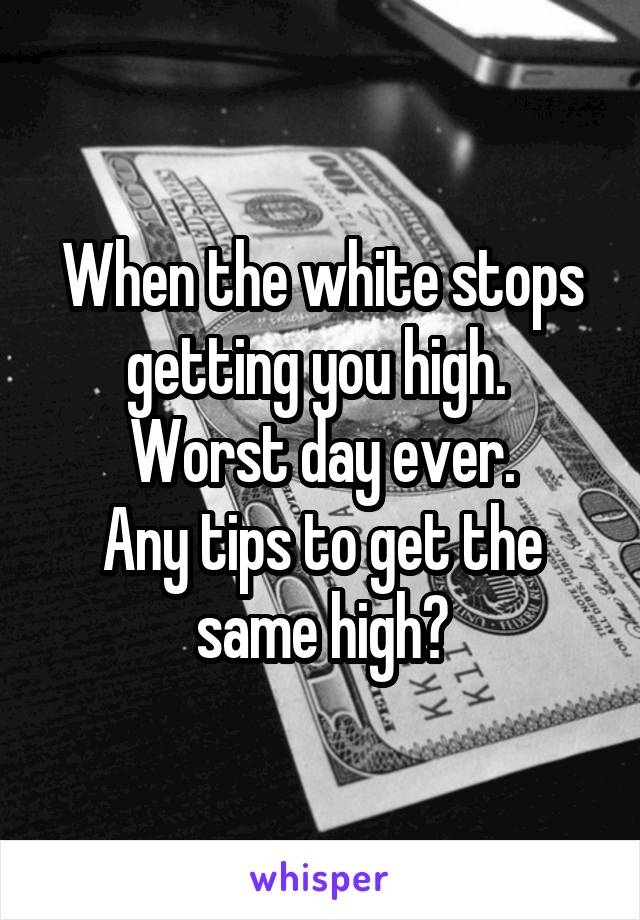 When the white stops getting you high.  Worst day ever. Any tips to get the same high?