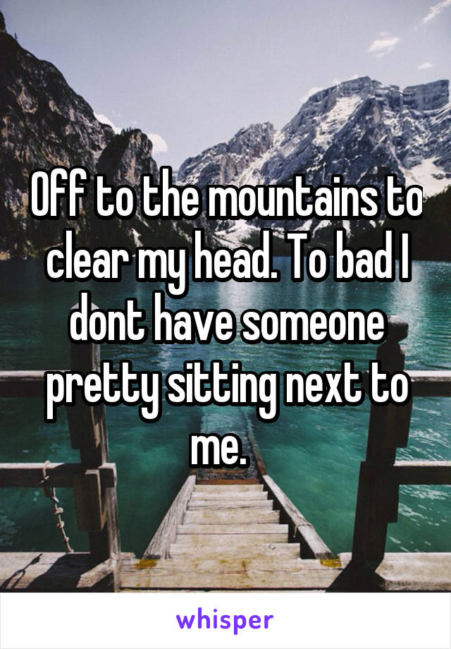 Off to the mountains to clear my head. To bad I dont have someone pretty sitting next to me.