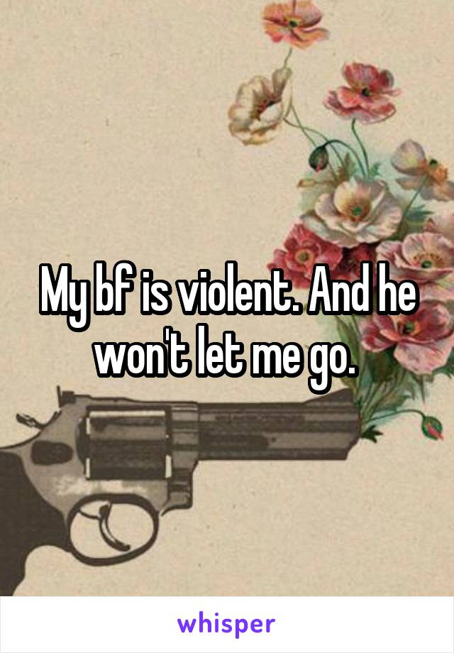 My bf is violent. And he won't let me go.