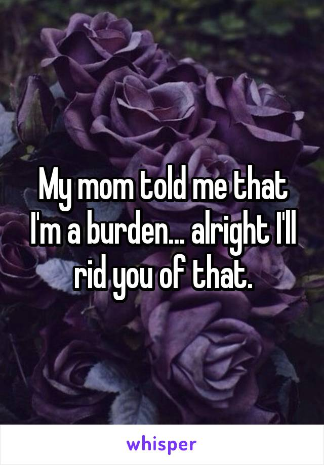 My mom told me that I'm a burden... alright I'll rid you of that.