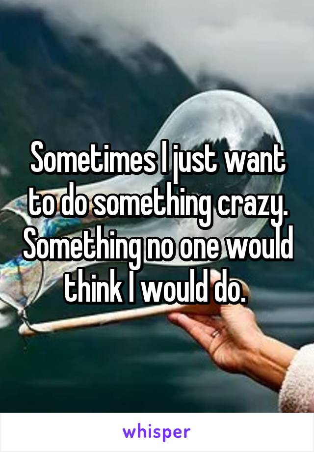 Sometimes I just want to do something crazy. Something no one would think I would do.